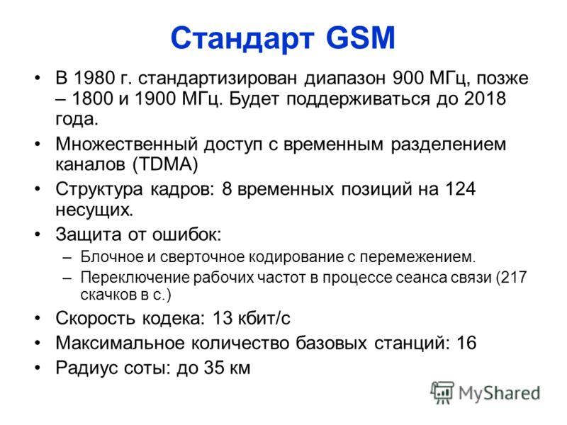 Стандарт GSM В 1980 г. стандартизирован диапазон 900 МГц, позже – 1800 и 1900 МГц. Будет поддерживаться до 2018 года. Множественный доступ с временным разделением каналов (TDMA) Структура кадров: 8 временных позиций на 124 несущих. Защита от ошибок: