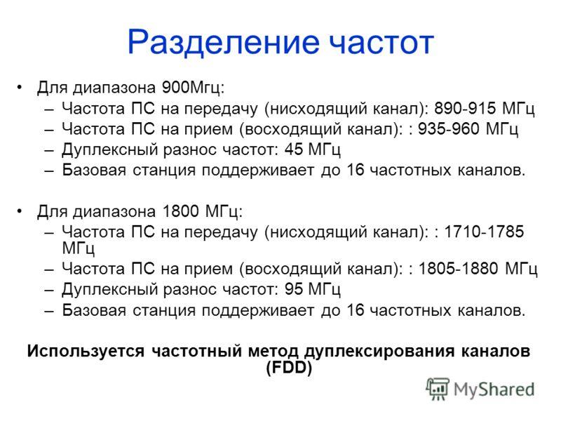 Разделение частот Для диапазона 900Мгц: –Частота ПС на передачу (нисходящий канал): 890-915 МГц –Частота ПС на прием (восходящий канал): : 935-960 МГц –Дуплексный разнос частот: 45 МГц –Базовая станция поддерживает до 16 частотных каналов. Для диапаз