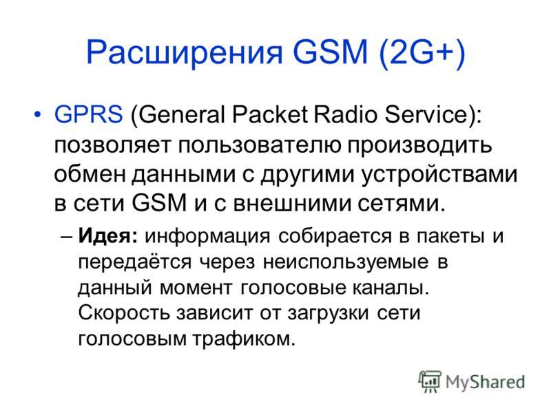 Расширения GSM (2G+) GPRS (General Packet Radio Service): позволяет пользователю производить обмен данными с другими устройствами в сети GSM и с внешними сетями. –Идея: информация собирается в пакеты и передаётся через неиспользуемые в данный момент