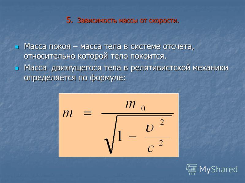 5. Зависимость массы от скорости. Масса покоя – масса тела в системе отсчета, относительно которой тело покоится. Масса покоя – масса тела в системе отсчета, относительно которой тело покоится. Масса движущегося тела в релятивистской механики определ