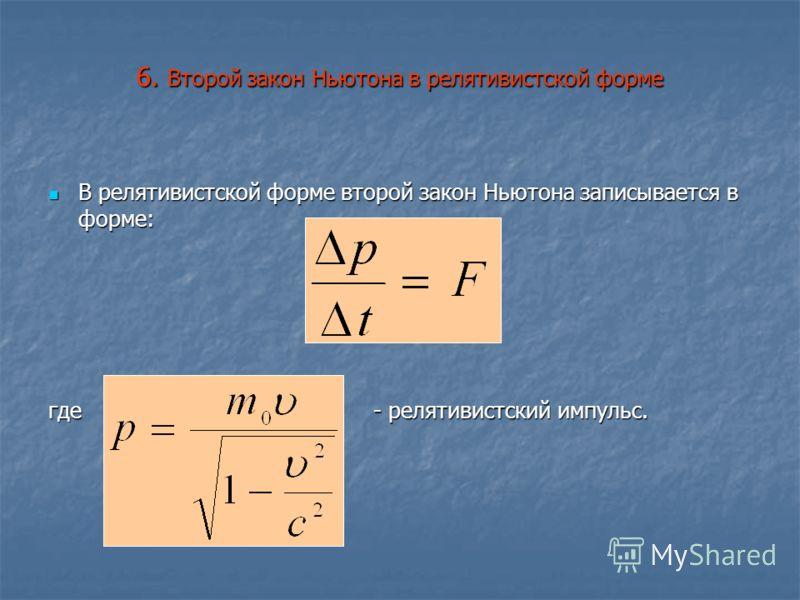 6. Второй закон Ньютона в релятивистской форме В релятивистской форме второй закон Ньютона записывается в форме: В релятивистской форме второй закон Ньютона записывается в форме: где - релятивистский импульс.