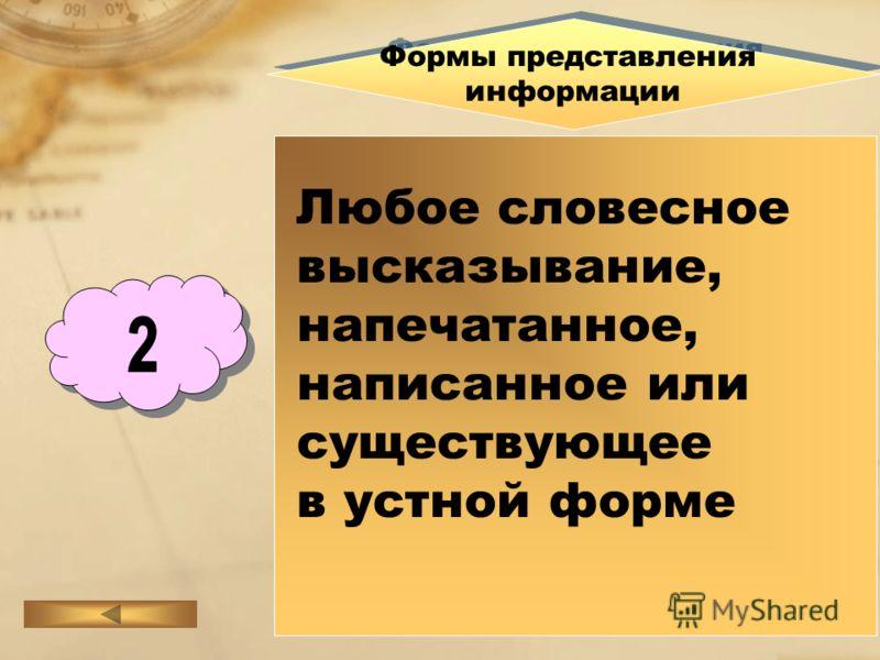 Формы представления информации Формы представления информации Любое словесное высказывание, напечатанное, написанное или существующее в устной форме