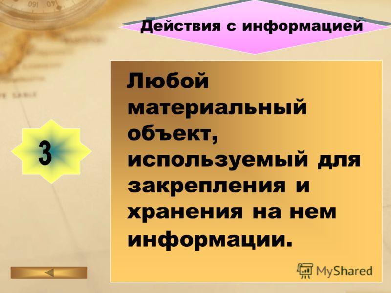 Действия с информацией Любой материальный объект, используемый для закрепления и хранения на нем информации.