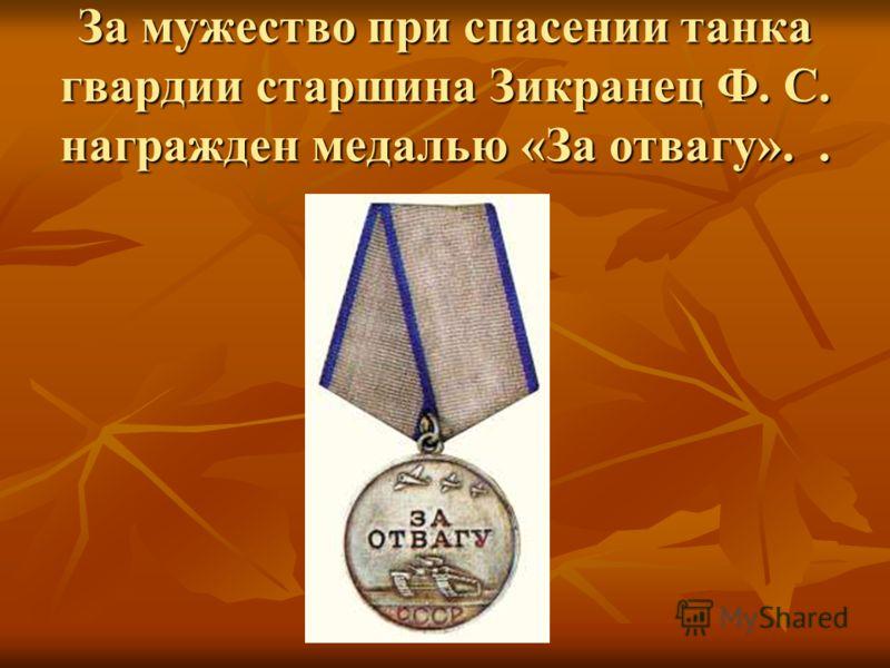 За мужество при спасении танка гвардии старшина Зикранец Ф. С. награжден медалью «За отвагу»..