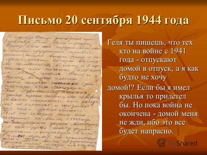 Письмо 20 сентября 1944 года Геля ты пишешь, что тех кто на войне с 1941 года - отпускают домой в отпуск, а я как будто не хочу домой!? Если бы я имел крылья то прилетел бы. Но пока война не окончена - домой меня не жди, ибо это все будет напрасно.