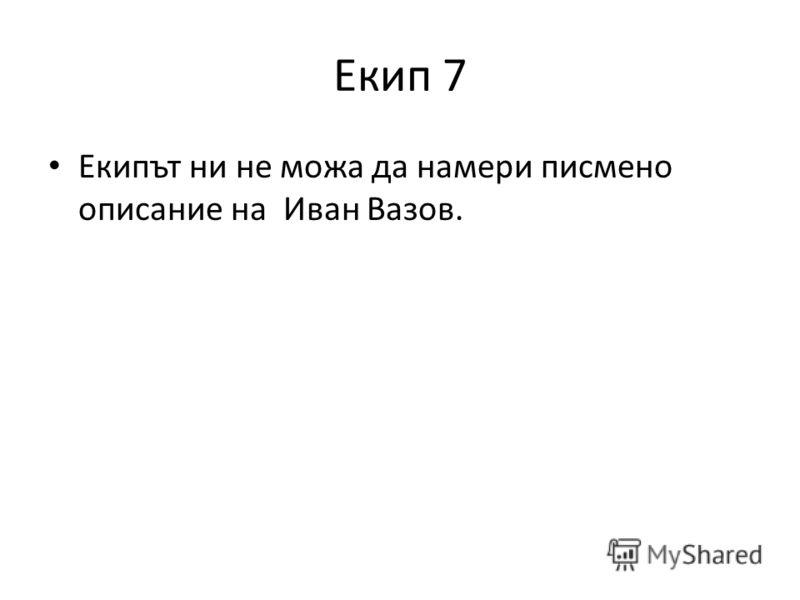 Екип 7 Екипът ни не можа да намери писмено описание на Иван Вазов.