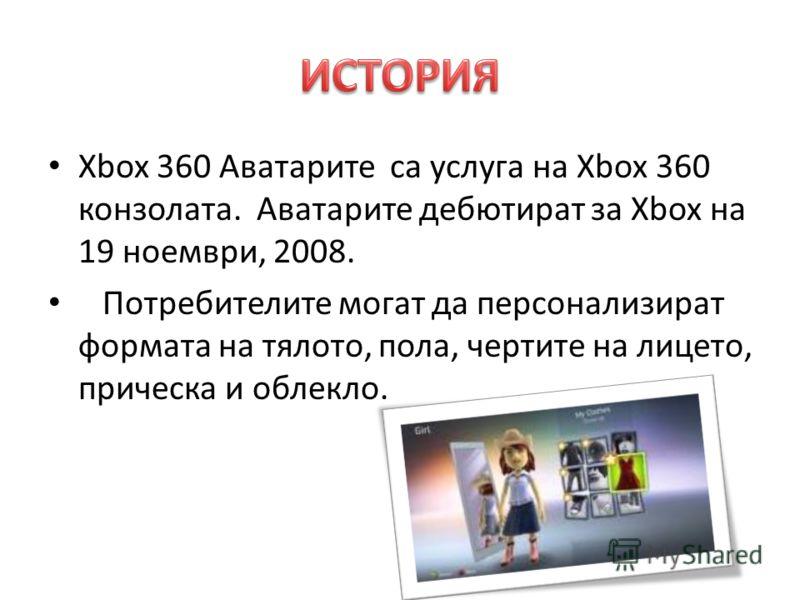 Xbox 360 Аватарите са услуга на Xbox 360 конзолата. Аватарите дебютират за Xbox на 19 ноември, 2008. Потребителите могат да персонализират формата на тялото, пола, чертите на лицето, прическа и облекло.
