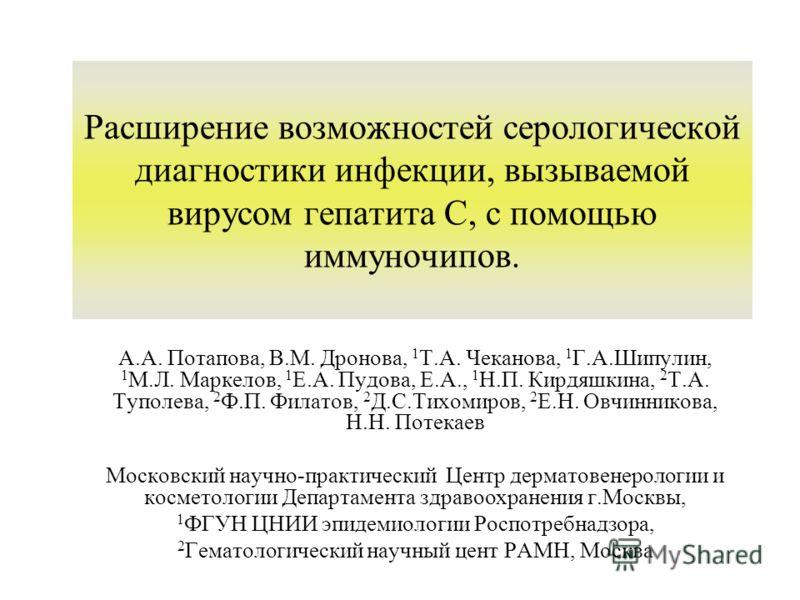 Расширение возможностей серологической диагностики инфекции, вызываемой вирусом гепатита С, с помощью иммуночипов. А.А. Потапова, В.М. Дронова, 1 Т.А. Чеканова, 1 Г.А.Шипулин, 1 М.Л. Маркелов, 1 Е.А. Пудова, Е.А., 1 Н.П. Кирдяшкина, 2 Т.А. Туполева,