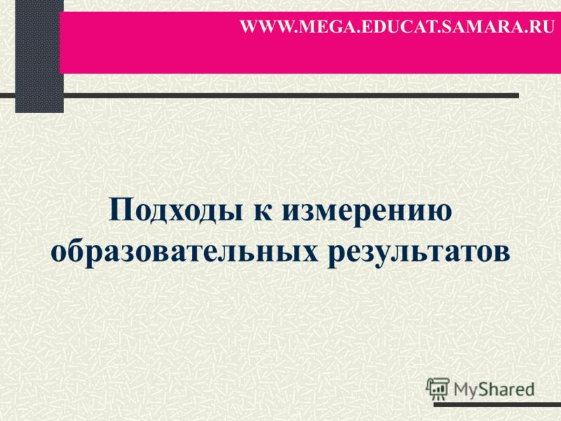 Подходы к измерению образовательных результатов WWW.MEGA.EDUCAT.SAMARA.RU