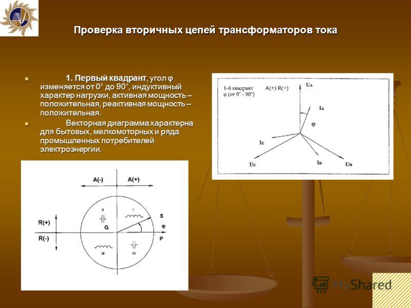 12 Проверка вторичных цепей трансформаторов тока 1. Первый квадрант, угол φ изменяется от 0˚ до 90˚, индуктивный характер нагрузки, активная мощность – положительная, реактивная мощность – положительная. 1. Первый квадрант, угол φ изменяется от 0˚ до