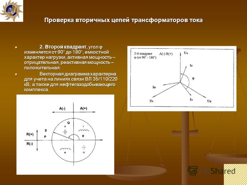 13 Проверка вторичных цепей трансформаторов тока 2. Второй квадрант, угол φ изменяется от 90˚ до 180˚, емкостной характер нагрузки, активная мощность – отрицательная, реактивная мощность – положительная. 2. Второй квадрант, угол φ изменяется от 90˚ д