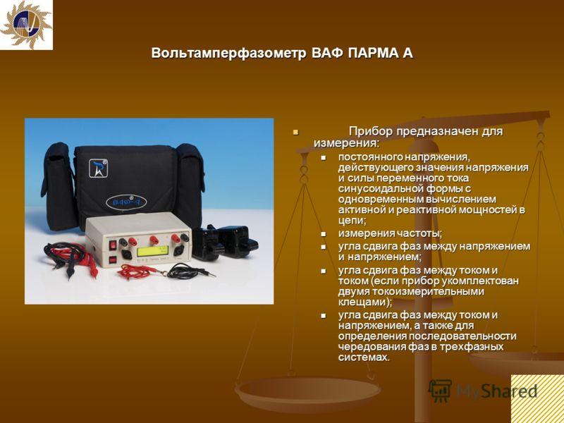 22 Вольтамперфазометр ВАФ ПАРМА А Прибор предназначен для измерения: Прибор предназначен для измерения: постоянного напряжения, действующего значения напряжения и силы переменного тока синусоидальной формы с одновременным вычислением активной и реакт