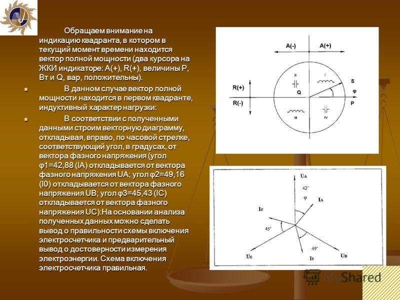 33 Обращаем внимание на индикацию квадранта, в котором в текущий момент времени находится вектор полной мощности (два курсора на ЖКИ индикаторе: А(+), R(+), величины P, Вт и Q, вар, положительны). Обращаем внимание на индикацию квадранта, в котором в