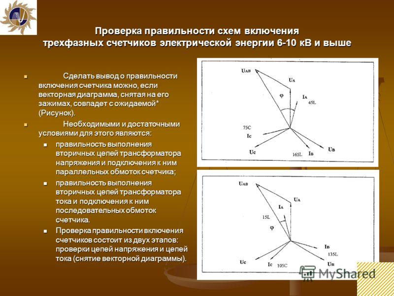 8 Проверка правильности схем включения трехфазных счетчиков электрической энергии 6-10 кВ и выше Сделать вывод о правильности включения счетчика можно, если векторная диаграмма, снятая на его зажимах, совпадет с ожидаемой* (Рисунок). Сделать вывод о