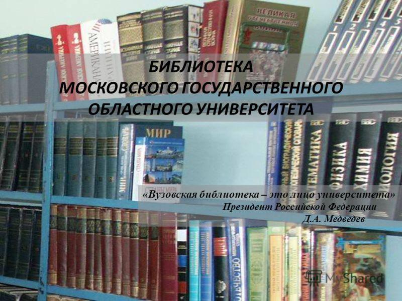 БИБЛИОТЕКА МОСКОВСКОГО ГОСУДАРСТВЕННОГО ОБЛАСТНОГО УНИВЕРСИТЕТА «Вузовская библиотека – это лицо университета» Президент Российской Федерации Д.А. Медведев