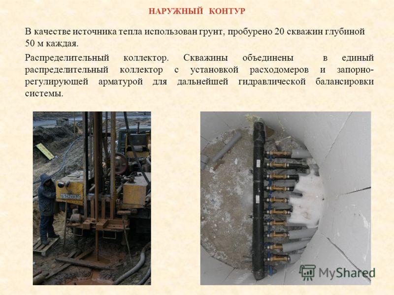 НАРУЖНЫЙ КОНТУР В качестве источника тепла использован грунт, пробурено 20 скважин глубиной 50 м каждая. Распределительный коллектор. Скважины объединены в единый распределительный коллектор с установкой расходомеров и запорно- регулирующей арматурой