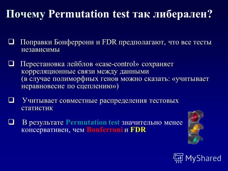 Почему Почему Permutation test так либерален? Поправки Бонферрони и FDR предполагают, что все тесты Поправки Бонферрони и FDR предполагают, что все тесты независимы независимы Перестановка лейблов «case-control» сохраняет Перестановка лейблов «case-c
