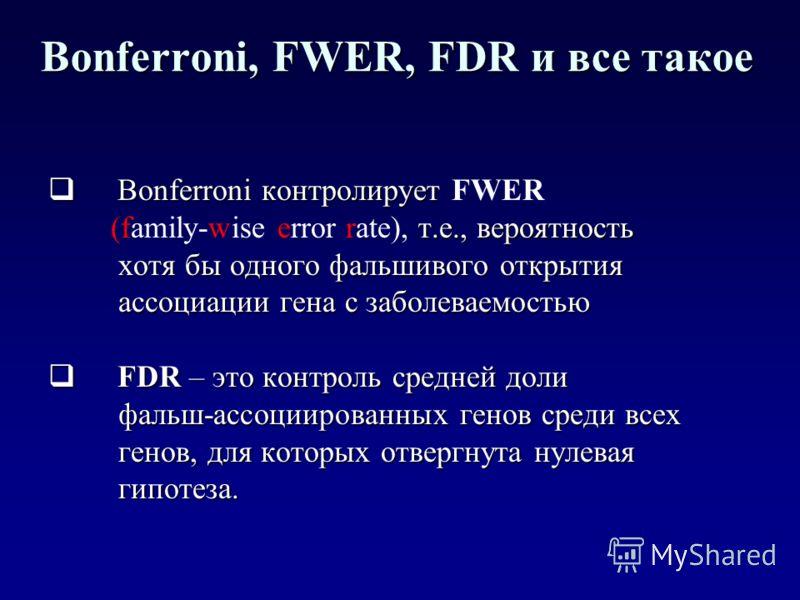 Bonferroni, FWER, FDR и все такое Bonferroni контролирует Bonferroni контролирует FWER т.е., вероятность (family-wise error rate), т.е., вероятность хотя бы одного фальшивого открытия хотя бы одного фальшивого открытия ассоциации гена с заболеваемост