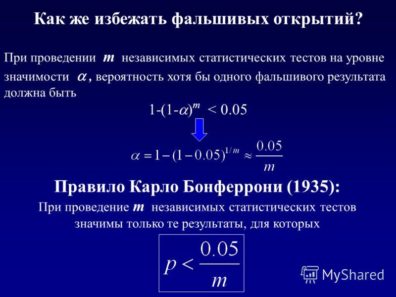 Как же избежать фальшивых открытий? При проведении m независимых статистических тестов на уровне значимости, вероятность хотя бы одного фальшивого результата должна быть 1-(1- ) m < 0.05 Правило Карло Бонферрони (1935): При проведение m независимых с