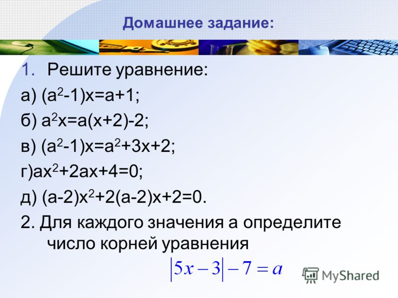 Домашнее задание: 1.Решите уравнение: а) (a 2 -1)x=a+1; б) a 2 x=a(x+2)-2; в) (a 2 -1)x=a 2 +3x+2; г)ax 2 +2ax+4=0; д) (a-2)x 2 +2(a-2)x+2=0. 2. Для каждого значения а определите число корней уравнения