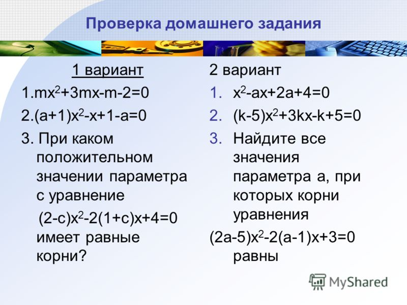 Проверка домашнего задания 1 вариант 1.mx 2 +3mx-m-2=0 2.(a+1)x 2 -x+1-a=0 3. При каком положительном значении параметра с уравнение (2-c)x 2 -2(1+c)x+4=0 имеет равные корни? 2 вариант 1.x 2 -ax+2a+4=0 2.(k-5)x 2 +3kx-k+5=0 3.Найдите все значения пар