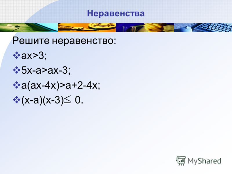 Неравенства Решите неравенство: ax>3; 5x-a>ax-3; a(ax-4x)>a+2-4x; (x-a)(x-3) 0.