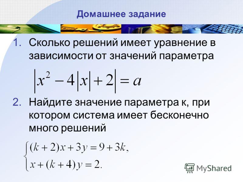 Домашнее задание 1.Сколько решений имеет уравнение в зависимости от значений параметра 2.Найдите значение параметра к, при котором система имеет бесконечно много решений
