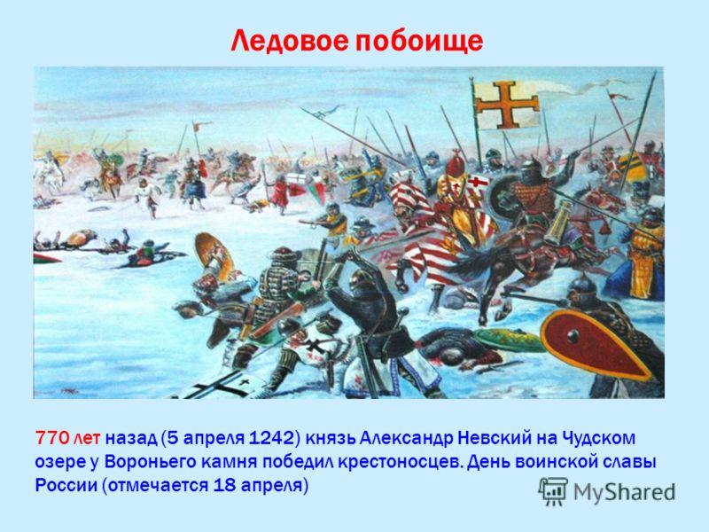 Ледовое побоище 770 лет назад (5 апреля 1242) князь Александр Невский на Чудском озере у Вороньего камня победил крестоносцев. День воинской славы России (отмечается 18 апреля)