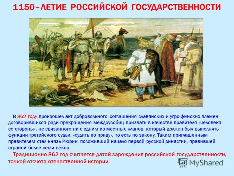 1150 - ЛЕТИЕ РОССИЙСКОЙ ГОСУДАРСТВЕННОСТИ В 862 году произошел акт добровольного соглашения славянских и угро-финских племен, договорившихся ради прекращения междоусобиц призвать в качестве правителя «человека со стороны», не связанного ни с одним из