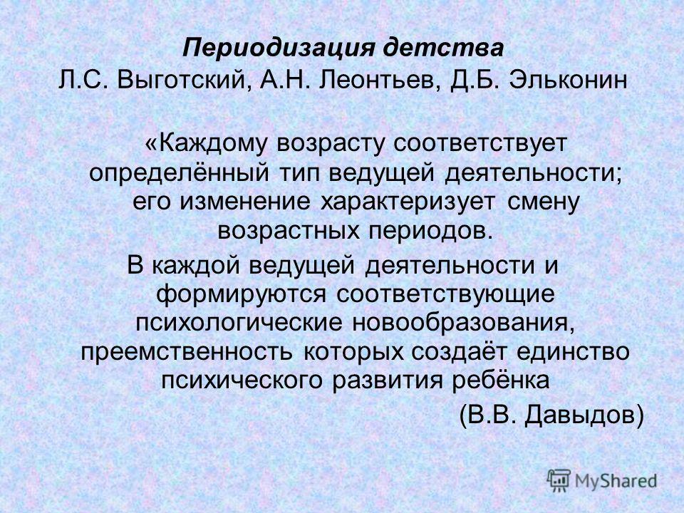 Периодизация детства Л.С. Выготский, А.Н. Леонтьев, Д.Б. Эльконин «Каждому возрасту соответствует определённый тип ведущей деятельности; его изменение характеризует смену возрастных периодов. В каждой ведущей деятельности и формируются соответствующи