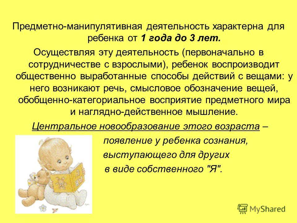 Предметно-манипулятивная деятельность характерна для ребенка от 1 года до 3 лет. Осуществляя эту деятельность (первоначально в сотрудничестве с взрослыми), ребенок воспроизводит общественно выработанные способы действий с вещами: у него возникают реч