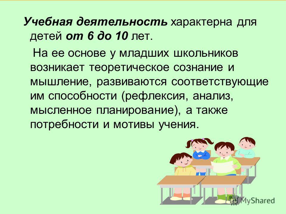 Учебная деятельность характерна для детей от 6 до 10 лет. На ее основе у младших школьников возникает теоретическое сознание и мышление, развиваются соответствующие им способности (рефлексия, анализ, мысленное планирование), а также потребности и мот