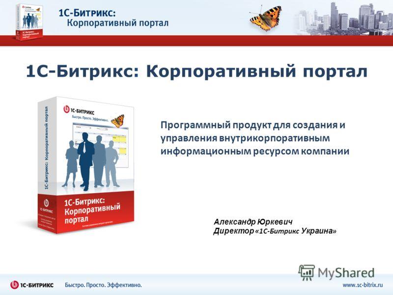 1С-Битрикс: Корпоративный портал Программный продукт для создания и управления внутрикорпоративным информационным ресурсом компании Александр Юркевич Директор «1С-Битрикс Украина »