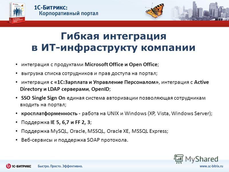 Гибкая интеграция в ИТ-инфраструкту компании интеграция с продуктами Microsoft Office и Open Office; выгрузка списка сотрудников и прав доступа на портал; интеграция с «1С:Зарплата и Управление Персоналом», интеграция с Active Directory и LDAP сервер
