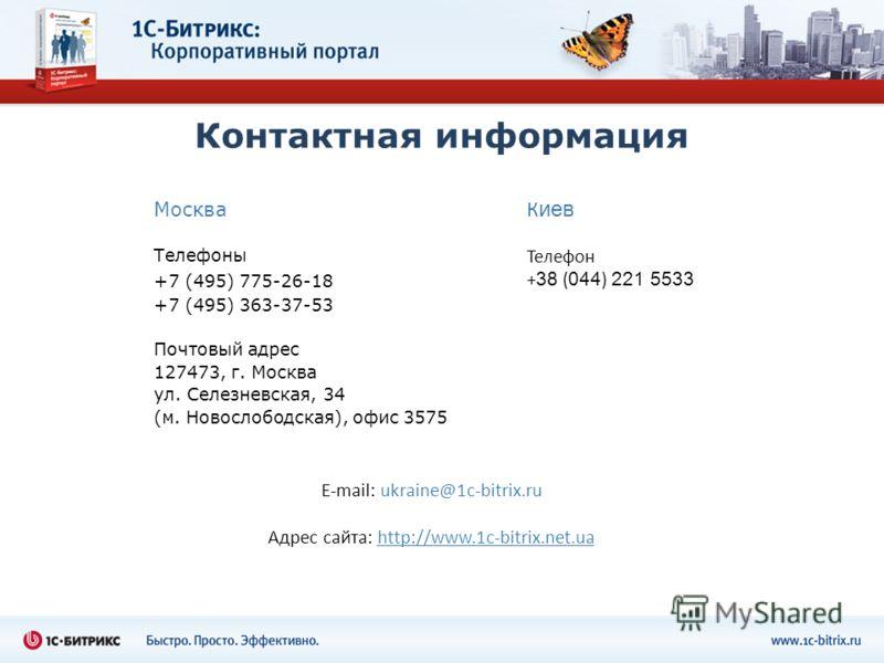 Контактная информация Москва Телефоны +7 (495) 775-26-18 +7 (495) 363-37-53 Почтовый адрес 127473, г. Москва ул. Селезневская, 34 (м. Новослободская), офис 3575 К иев Телефон + 38 ( 044 ) 221 5533 E-mail: ukraine@1c-bitrix.ru Адрес сайта: http://www.