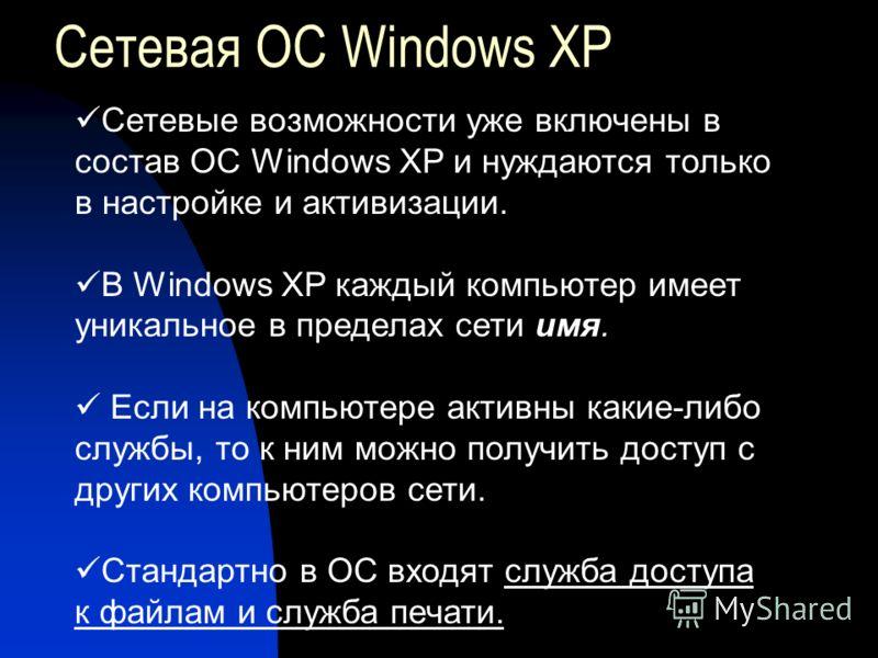 Сетевая ОС Windows XP Сетевые возможности уже включены в состав ОС Windows XP и нуждаются только в настройке и активизации. В Windows XP каждый компьютер имеет уникальное в пределах сети имя. Если на компьютере активны какие-либо службы, то к ним мож