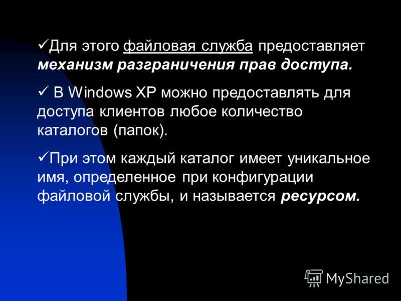 Для этого файловая служба предоставляет механизм разграничения прав доступа. В Windows XP можно предоставлять для доступа клиентов любое количество каталогов (папок). При этом каждый каталог имеет уникальное имя, определенное при конфигурации файлово
