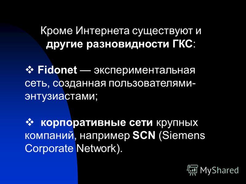 Кроме Интернета существуют и другие разновидности ГКС: Fidonet экспериментальная сеть, созданная пользователями- энтузиастами; корпоративные сети крупных компаний, например SCN (Siemens Corporate Network).