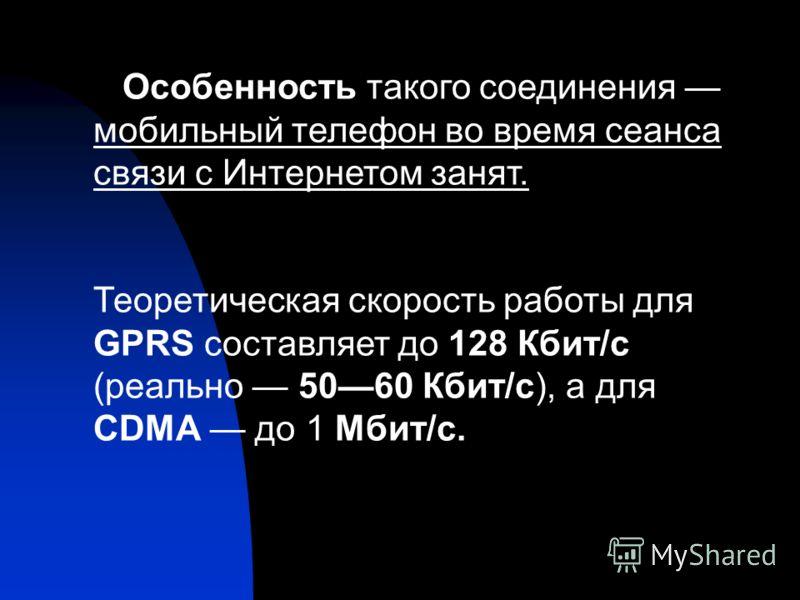 Особенность такого соединения мобильный телефон во время сеанса связи с Интернетом занят. Теоретическая скорость работы для GPRS составляет до 128 Кбит/с (реально 5060 Кбит/с), а для CDMA до 1 Мбит/с.