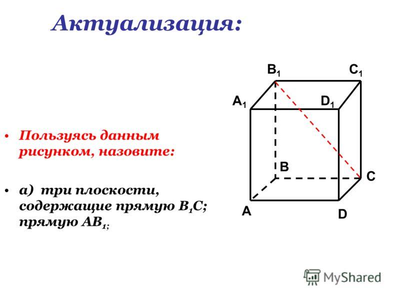 Пользуясь данным рисунком, назовите: а) три плоскости, содержащие прямую В 1 С; прямую АВ 1; C1C1 C A1A1 B1B1 D1D1 A B D Актуализация: