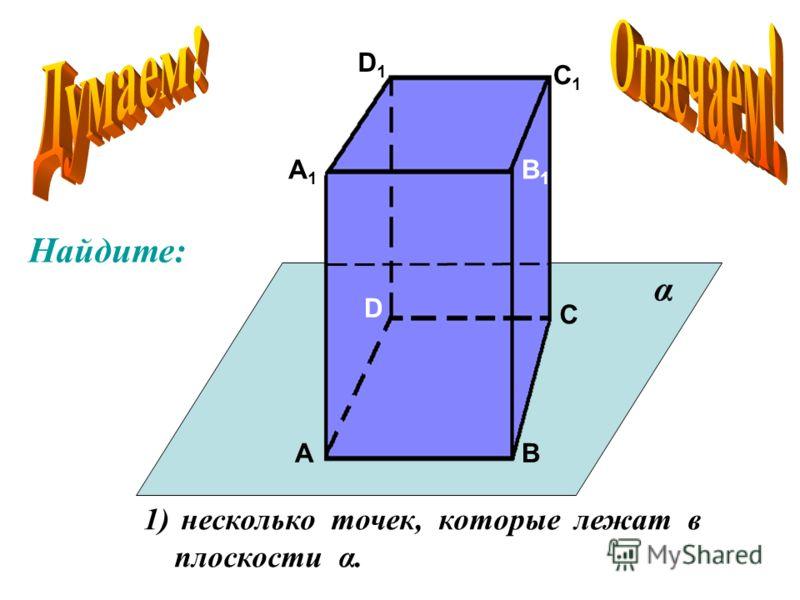 А А 1 В В 1 С С 1 D D 1 1) несколько точек, которые лежат в плоскости α. α Найдите: