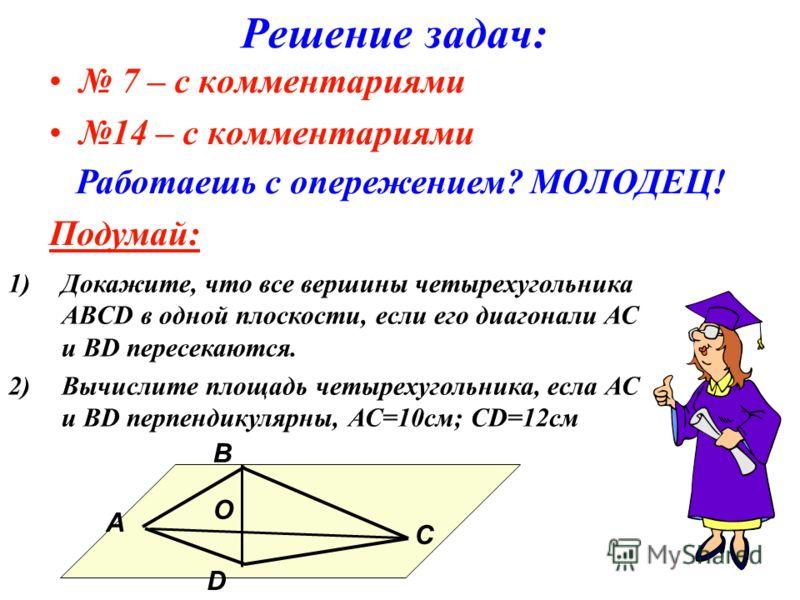Решение задач: 7 – с комментариями 14 – с комментариями Работаешь с опережением? МОЛОДЕЦ! Подумай: В O С А D 1)Докажите, что все вершины четырехугольника ABCD в одной плоскости, если его диагонали АС и ВD пересекаются. 2)Вычислите площадь четырехугол
