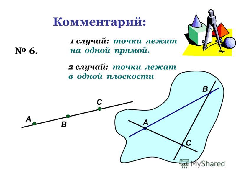 Комментарий: 6. А В С 1 случай: точки лежат на одной прямой. А В С 2 случай: точки лежат в одной плоскости
