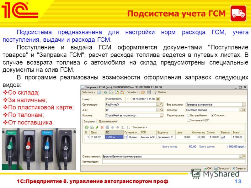 13 www.1c-menu.ru, Октябрь 2010 г. 1С:Предприятие 8. управление автотранспортом проф Подсистема учета ГСМ Подсистема предназначена для настройки норм расхода ГСМ, учета поступления, выдачи и расхода ГСМ. Поступление и выдача ГСМ оформляется документа
