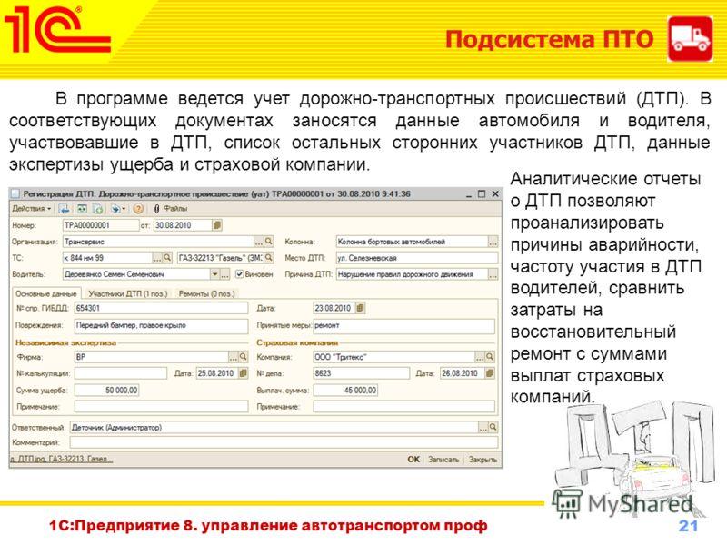 21 www.1c-menu.ru, Октябрь 2010 г. Подсистема ПТО 1С:Предприятие 8. управление автотранспортом проф В программе ведется учет дорожно-транспортных происшествий (ДТП). В соответствующих документах заносятся данные автомобиля и водителя, участвовавшие в