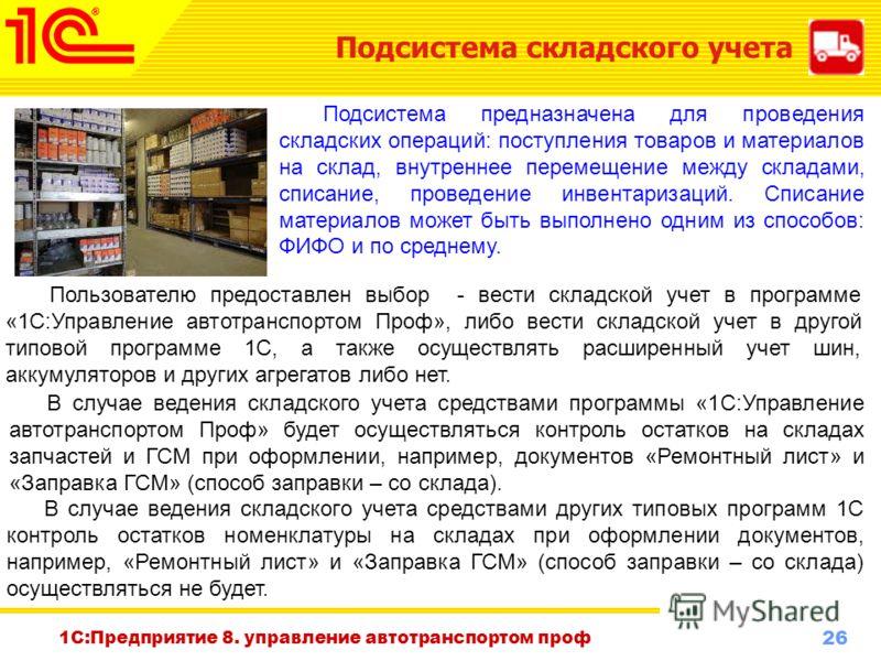 26 www.1c-menu.ru, Октябрь 2010 г. 1С:Предприятие 8. управление автотранспортом проф Подсистема складского учета Подсистема предназначена для проведения складских операций: поступления товаров и материалов на склад, внутреннее перемещение между склад