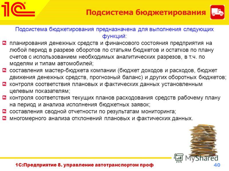 40 www.1c-menu.ru, Октябрь 2010 г. 1С:Предприятие 8. управление автотранспортом проф Подсистема бюджетирования Подсистема бюджетирования предназначена для выполнения следующих функций: планирования денежных средств и финансового состояния предприятия