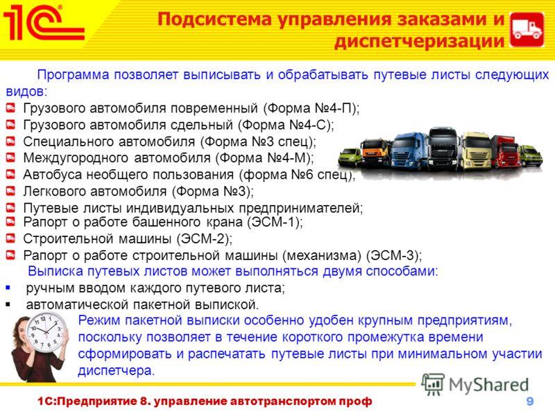 9 www.1c-menu.ru, Октябрь 2010 г. 1С:Предприятие 8. управление автотранспортом проф Программа позволяет выписывать и обрабатывать путевые листы следующих видов: Грузового автомобиля повременный (Форма 4-П); Грузового автомобиля сдельный (Форма 4-С);