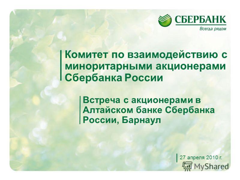 1 Комитет по взаимодействию с миноритарными акционерами Сбербанка России Встреча с акционерами в Алтайском банке Сбербанка России, Барнаул 27 апреля 2010 г.
