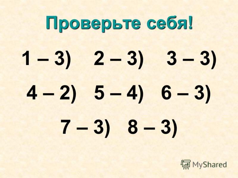 Проверьте себя! 1 – 3) 2 – 3) 3 – 3) 4 – 2) 5 – 4) 6 – 3) 7 – 3) 8 – 3)